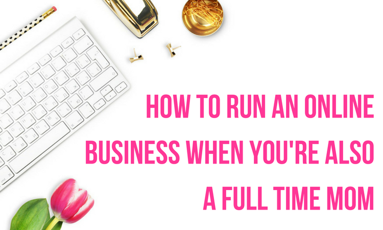 practical tips for how to run an online business when you're also a full time mom