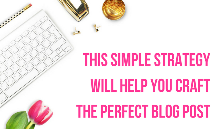 a simple strategy to help you craft the perfect blog post